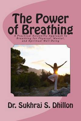 The Power of Breathing: A Practical Scientific Approach to Breathing for Physical, Mental, and Spiritual Well-Being Based on Ancient Experiences of the East and Scientific Experimentation of the West