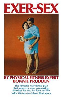 Exer-Sex: The Fantastic New Fitness Plan That Improves Your Lovemaking. Excercises for Sex, for Love, for Life.