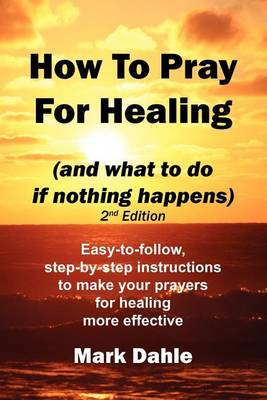 How to Pray for Healing (and What to Do If Nothing Happens) 2nd Edition: Easy-To-Follow, Step-By-Step Instructions to Make Your Prayers for Healing More Effective