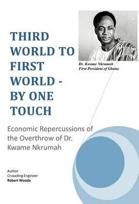 Third World to First World - By One Touch: Economic Repercussions of the Overthrow of Dr. Kwame Nkrumah