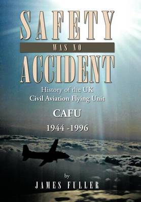 Safety Was No Accident: History of the UK Civil Aviation Flying Unit Cafu 1944 -1996