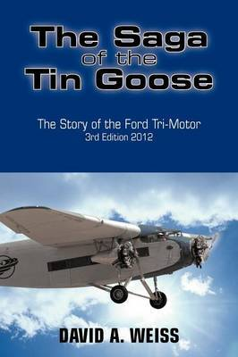 The Saga of the Tin Goose: The Story of the Ford Tri-Motor 3rd Edition 2012