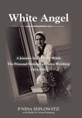 White Angel: A Journey in Her Own Words the Personal Memoirs of Helen Weinberg 1914-1997