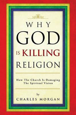 Why God Is Killing Religion: How the Church Is Damaging the Spiritual Vision