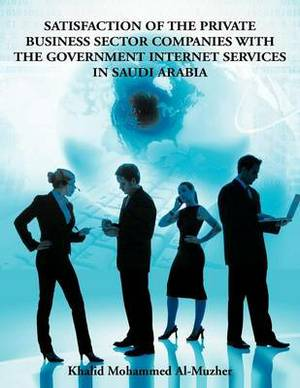 Satisfaction of the Private Business Sector Companies with the Government Internet Services in Saudi Arabia