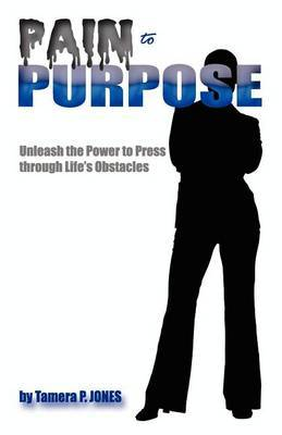 Pain to Purpose  Unleash the Power to Press Through Life's Obstacles!