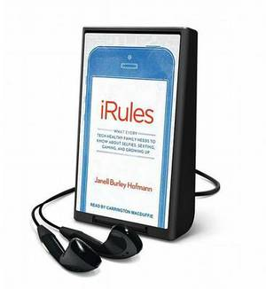 iRules: What Every Tech-Healthy Family Needs to Know about Selfies, Sexting, Gaming, and Growing Up