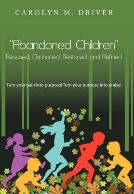 Abandoned Children  Rescued,Orphaned, Restored, and Refined.: Turn Your Pain into Purpose! Turn Your Purpose into Praise!