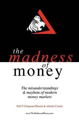 THE Madness of Money: The Misunderstanding & Mayhem of Modern Money Markets