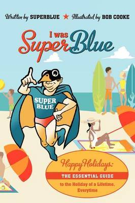 I Was Superblue: Happy Holidays - The Essential Guide to the Holiday of a Lifetime Everytime