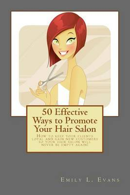 50 Effective Ways to Promote Your Hair Salon: Keep Your Clients Loyal and Gain New Clients!