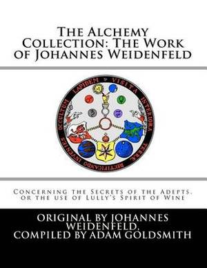 The Alchemy Collection: The Work of Johannes Weidenfeld: Concerning the Secrets of the Adepts, or the Use of Lully's Spirit of Wine