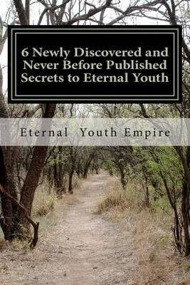6 Newly Discovered and Never Before Published Secrets to Eternal Youth
