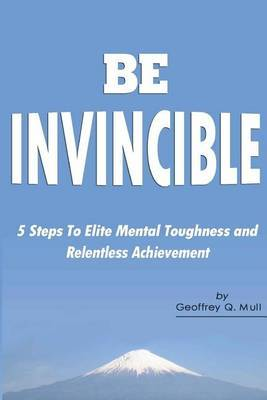 Be Invincible: 5 Steps to Elite Mental Toughness and Relentless Achievement
