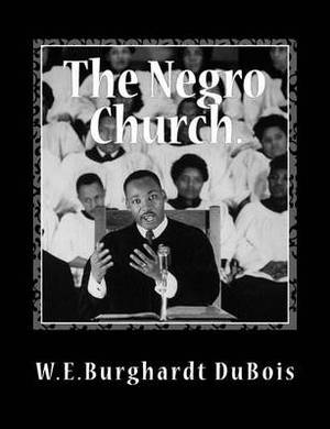 The Negro Church: Report of a Social Study Made Under the Direction of Atlanta University; Together with the Proceedings of the Eighth Conference for the Study of the Negro Problems, Held at Atlanta University, May 26th, 1903