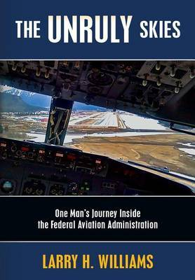 The Unruly Skies: One Man's Journey Inside the Federal Aviation Administration