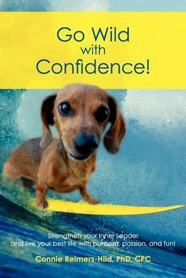 Go Wild with Confidence!: Strengthen Your Inner Leader and Live Your Best Life with Purpose, Passion and Fun!