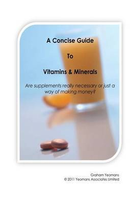 A Concise Guide to Vitamins and Minerals: Are Supplements Really Necessary or Just a Way of Making Money?