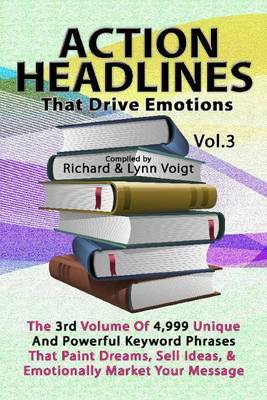 Action Headlines That Drive Emotions - Volume 3: The 3rd Volume of 4,999 Unique Powerful Keyword Phrases That Paint Dreams, Sell Ideas, and Market Your Message