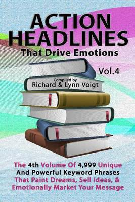 Action Headlines That Drive Emotions - Volume 4: The 4th Volume of 4,999 Unique Powerful Keyword Phrases That Paint Dreams, Sell Ideas, and Market Your Message