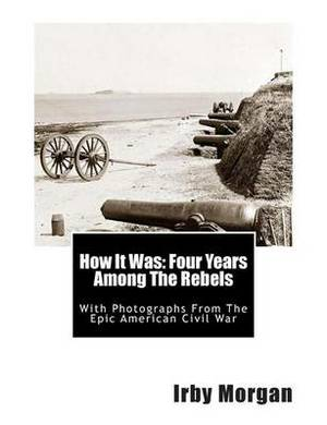 How It Was: Four Years Among the Rebels: With Photographs from the Epic American Civil War