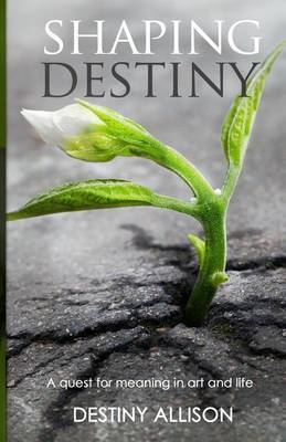 Shaping Destiny: A Quest for Meaning in Art and Life