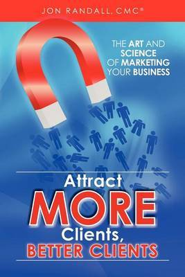 Attract More Clients, Better Clients: The Art and Science of Marketing Your Business