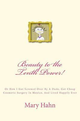 Beauty to the Tenth Power!: Or How I Got Screwed Over by a Dude, Got Cheap Cosmetic Surgery in Mexico, and Lived Happily Ever