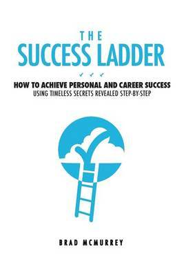 The Success Ladder: How to Achieve Personal and Career Success Using Timeless Secrets Revealed Step-By-Step