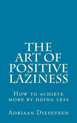 The Art of Positive Laziness: How to Achieve More by Doing Less