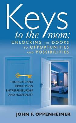 Keys to the Room: Unlocking the Doors to Opportunities and Possibilities: Thoughts and Insights on Entrepreneurship and Hospitality