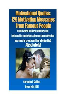 Motivational Quotes: 129 Motivating Messages from Famous People: Could World Leaders, Scholars and High-Profile Celebrities Give You the Motivation You Need to Create and Live a Better Life? Absolutely!
