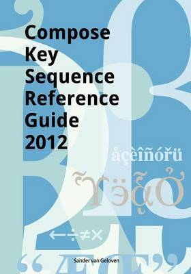 Compose Key Sequence Reference Guide 2012: For Gnome, Unity, KDE and X11