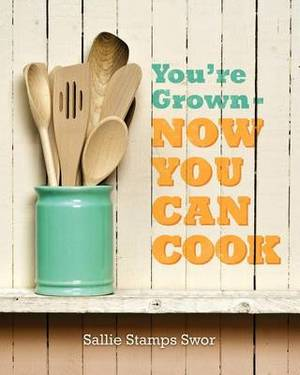 You're Grown - Now You Can Cook