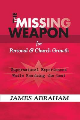 The Missing Weapon for Personal & Church Growth  : Supernatural Experiences with God