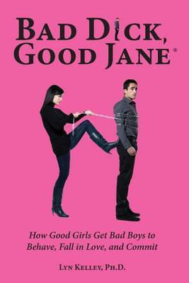 Bad Dick, Good Jane: How Good Girls Get Bad Boys to Behave, Fall in Love, and Commit