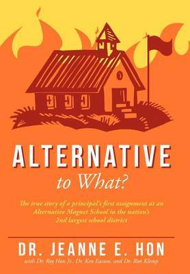 Alternative to What?: The True Story of a Principal's First Assignment at an Alternative Magnet School in the Nation's 2nd Largest School District
