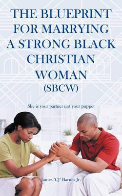 The Blueprint for Marrying a Strong Black Christian Woman (SBCW): She is Your Partner Not Your Puppet