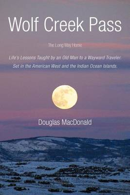 Wolf Creek Pass: The Long Way Home Life's Lessons Taught by an Old Man to a Wayward Traveler. Set in the American West and the Indian Ocean Islands.
