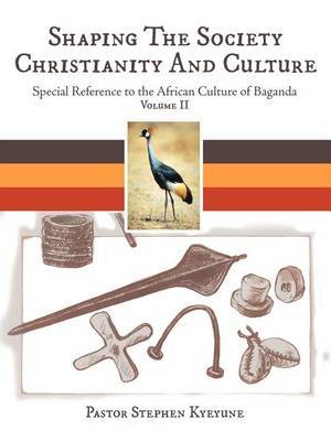 Shaping The Society Christianity And Culture: Special Reference to the African Culture of Baganda Volume II