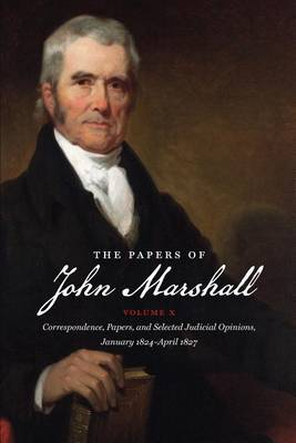 The Papers of John Marshall: Correspondence, Papers, and Selected Judicial Opinions, January 1824-April 1827: Volume X