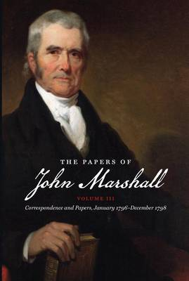 The Papers of John Marshall: Volume III: Correspondence and Papers, January 1796-December 1798