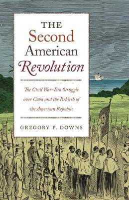 The Second American Revolution: The Civil War-Era Struggle over Cuba and the Rebirth of the American Republic