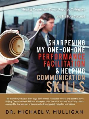Sharpening My One-On-One Performance Facilitation & Helping Communication Skills  : Helping Customers, Direct Reports, Colleagues and My Boss Succeed