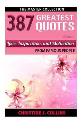 387 Greatest Quotes about Love, Inspiration & Motivation from Famous People  : The Master Collection