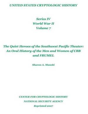 The Quiet Heroes of the Southwest Pacific Theater: An Oral History of the Men and Women of Cbb and Frumel: United States Cryptologic History, Series IV, World War II, Volume 7