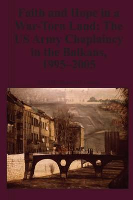Faith and Hope in a War-Torn Land: The US Army Chaplaincy in the Balkans, 1995-2005
