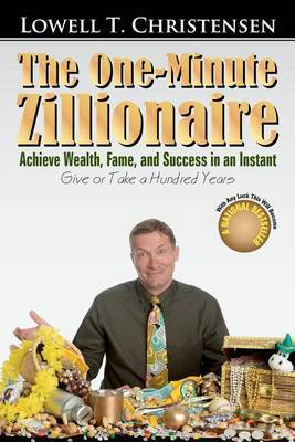 The One-Minute Zillionaire: Achieve Wealth, Fame, and Success in an Instant Give or Take a Hundred Years