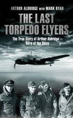 The Last Torpedo Flyers: The True Story of Arthur Aldridge, Hero of the Skies