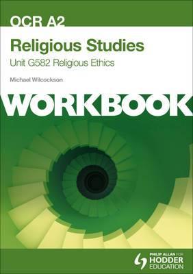 OCR A2 Religious Studies Unit G582 Workbook: Religious Ethics: Unit G582
